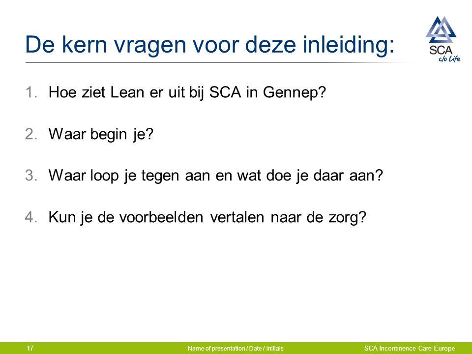 De kern vragen voor deze inleiding: 1.Hoe ziet Lean er uit bij SCA in Gennep? 2.Waar begin je? 3.Waar loop je tegen aan en wat doe je daar aan? 4.Kun