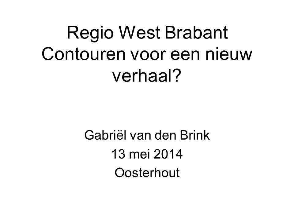Regio West Brabant Contouren voor een nieuw verhaal? Gabriël van den Brink 13 mei 2014 Oosterhout