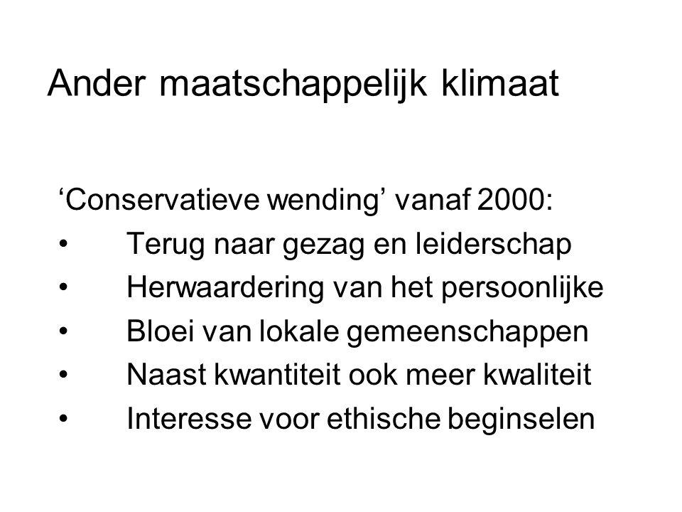 Ander maatschappelijk klimaat 'Conservatieve wending' vanaf 2000: • Terug naar gezag en leiderschap • Herwaardering van het persoonlijke • Bloei van lokale gemeenschappen • Naast kwantiteit ook meer kwaliteit • Interesse voor ethische beginselen