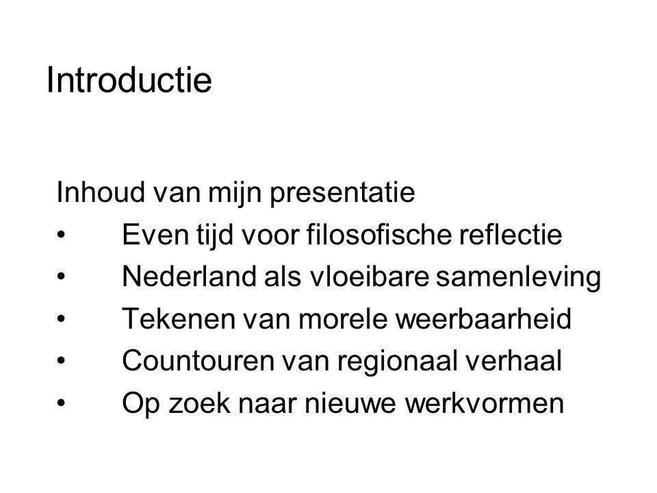 Introductie Inhoud van mijn presentatie • Even tijd voor filosofische reflectie • Nederland als vloeibare samenleving • Tekenen van morele weerbaarheid • Countouren van regionaal verhaal • Op zoek naar nieuwe werkvormen