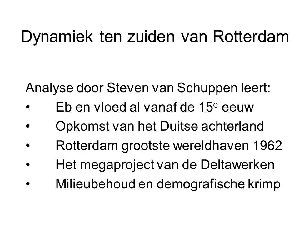 Dynamiek ten zuiden van Rotterdam Analyse door Steven van Schuppen leert: • Eb en vloed al vanaf de 15 e eeuw • Opkomst van het Duitse achterland • Rotterdam grootste wereldhaven 1962 • Het megaproject van de Deltawerken • Milieubehoud en demografische krimp
