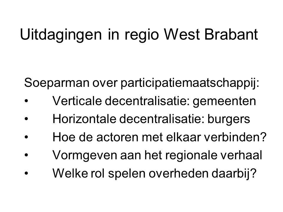Uitdagingen in regio West Brabant Soeparman over participatiemaatschappij: • Verticale decentralisatie: gemeenten • Horizontale decentralisatie: burgers • Hoe de actoren met elkaar verbinden.