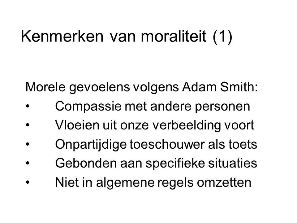 Kenmerken van moraliteit (1) Morele gevoelens volgens Adam Smith: • Compassie met andere personen • Vloeien uit onze verbeelding voort • Onpartijdige toeschouwer als toets • Gebonden aan specifieke situaties • Niet in algemene regels omzetten