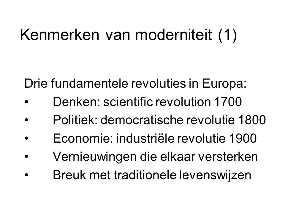 Kenmerken van moderniteit (1) Drie fundamentele revoluties in Europa: • Denken: scientific revolution 1700 • Politiek: democratische revolutie 1800 • Economie: industriële revolutie 1900 • Vernieuwingen die elkaar versterken • Breuk met traditionele levenswijzen