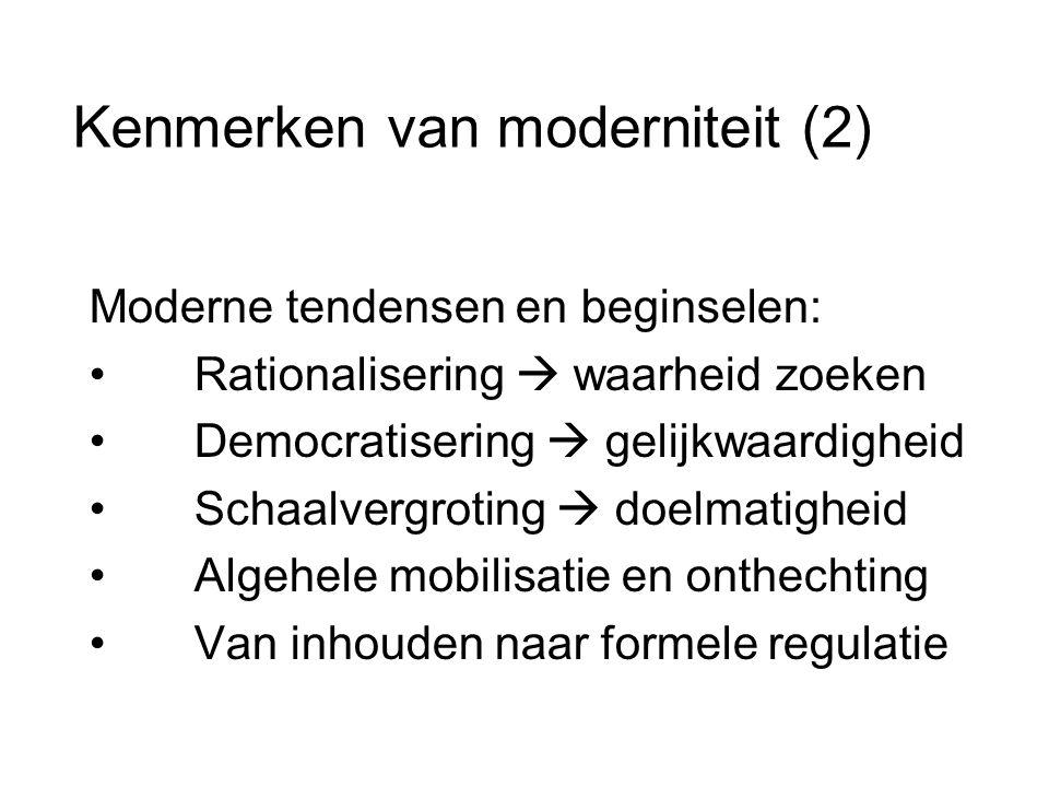 Kenmerken van moderniteit (2) Moderne tendensen en beginselen: • Rationalisering  waarheid zoeken • Democratisering  gelijkwaardigheid • Schaalvergroting  doelmatigheid • Algehele mobilisatie en onthechting • Van inhouden naar formele regulatie