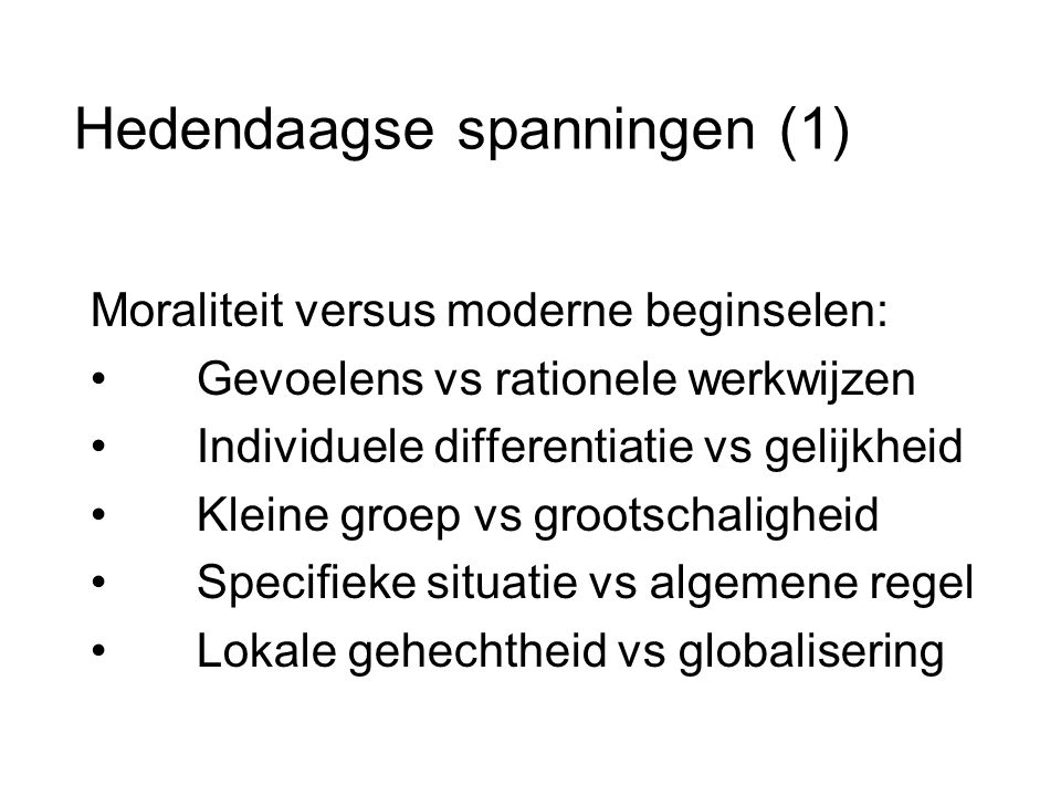 Hedendaagse spanningen (1) Moraliteit versus moderne beginselen: • Gevoelens vs rationele werkwijzen • Individuele differentiatie vs gelijkheid • Kleine groep vs grootschaligheid • Specifieke situatie vs algemene regel • Lokale gehechtheid vs globalisering