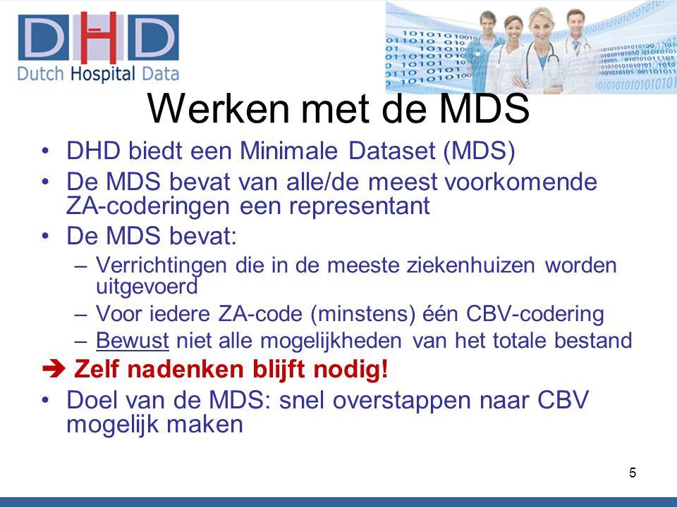 Werken met de MDS •DHD biedt een Minimale Dataset (MDS) •De MDS bevat van alle/de meest voorkomende ZA-coderingen een representant •De MDS bevat: –Verrichtingen die in de meeste ziekenhuizen worden uitgevoerd –Voor iedere ZA-code (minstens) één CBV-codering –Bewust niet alle mogelijkheden van het totale bestand  Zelf nadenken blijft nodig.