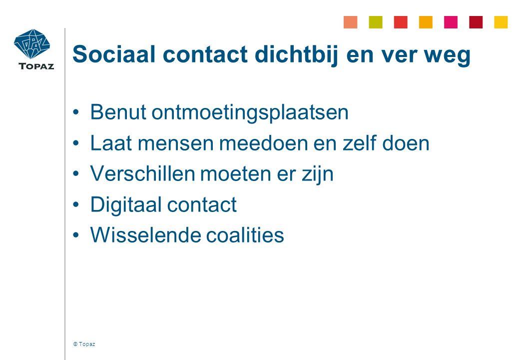 © Topaz Sociaal contact dichtbij en ver weg •Benut ontmoetingsplaatsen •Laat mensen meedoen en zelf doen •Verschillen moeten er zijn •Digitaal contact