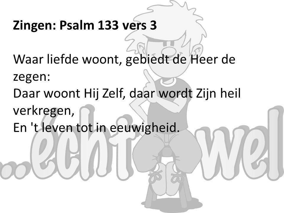 Zingen: Psalm 133 vers 3 Waar liefde woont, gebiedt de Heer de zegen: Daar woont Hij Zelf, daar wordt Zijn heil verkregen, En t leven tot in eeuwigheid.