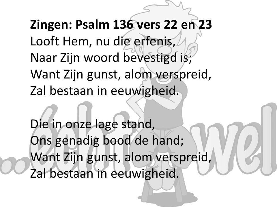 Zingen: Psalm 136 vers 22 en 23 Looft Hem, nu die erfenis, Naar Zijn woord bevestigd is; Want Zijn gunst, alom verspreid, Zal bestaan in eeuwigheid.