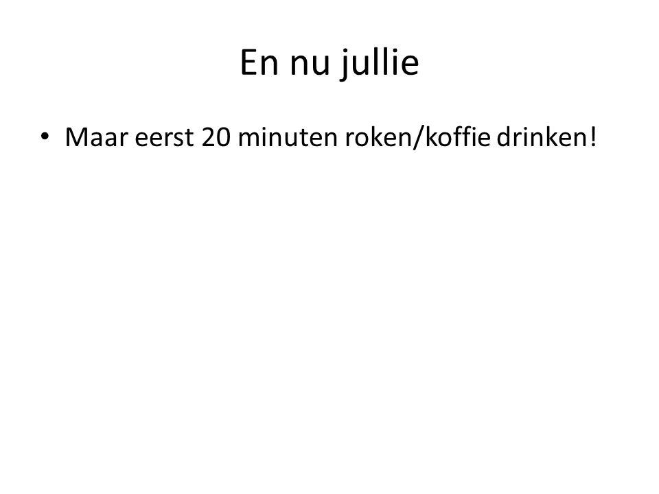 En nu jullie • Maar eerst 20 minuten roken/koffie drinken!