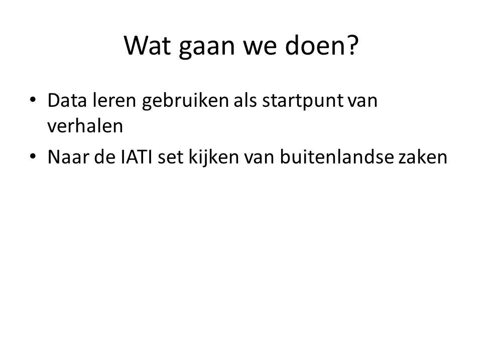 Wat gaan we doen? • Data leren gebruiken als startpunt van verhalen • Naar de IATI set kijken van buitenlandse zaken