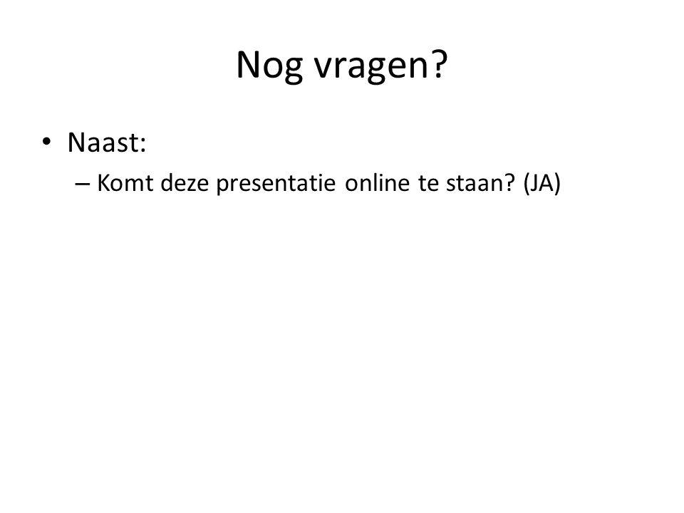 Nog vragen • Naast: – Komt deze presentatie online te staan (JA)