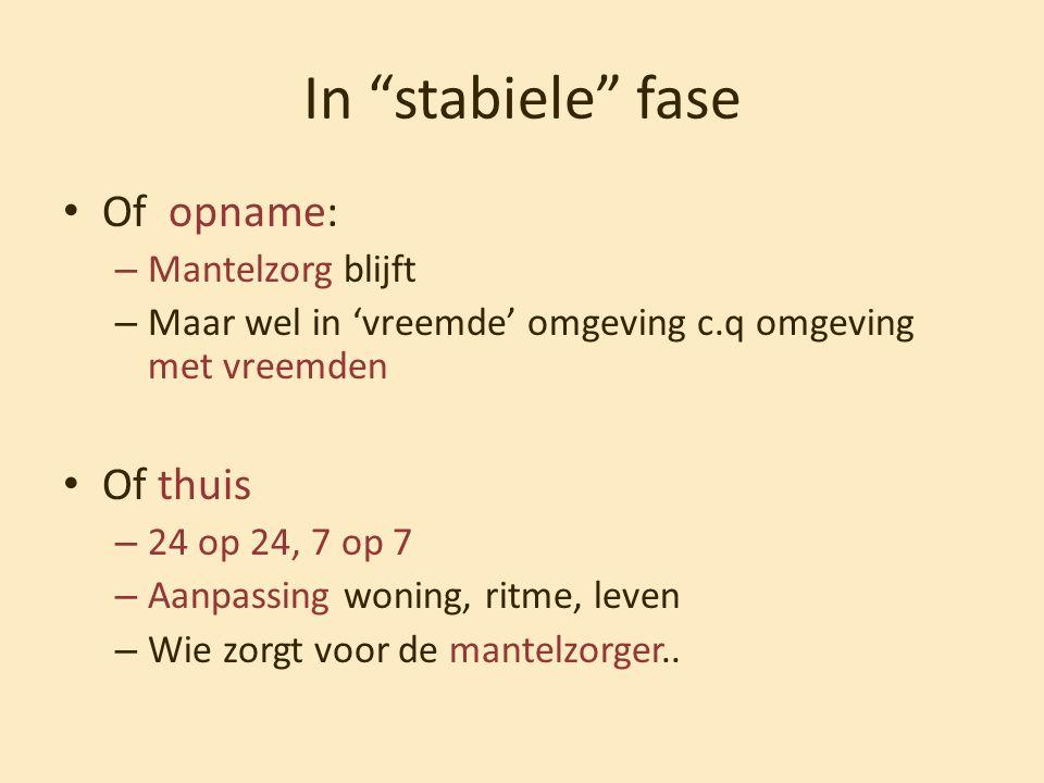 """In """"stabiele"""" fase • Of opname: – Mantelzorg blijft – Maar wel in 'vreemde' omgeving c.q omgeving met vreemden • Of thuis – 24 op 24, 7 op 7 – Aanpass"""