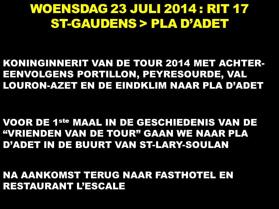 WOENSDAG 23 JULI 2014 : RIT 17 ST-GAUDENS > PLA D'ADET KONINGINNERIT VAN DE TOUR 2014 MET ACHTER- EENVOLGENS PORTILLON, PEYRESOURDE, VAL LOURON-AZET EN DE EINDKLIM NAAR PLA D'ADET VOOR DE 1 ste MAAL IN DE GESCHIEDENIS VAN DE VRIENDEN VAN DE TOUR GAAN WE NAAR PLA D'ADET IN DE BUURT VAN ST-LARY-SOULAN NA AANKOMST TERUG NAAR FASTHOTEL EN RESTAURANT L'ESCALE
