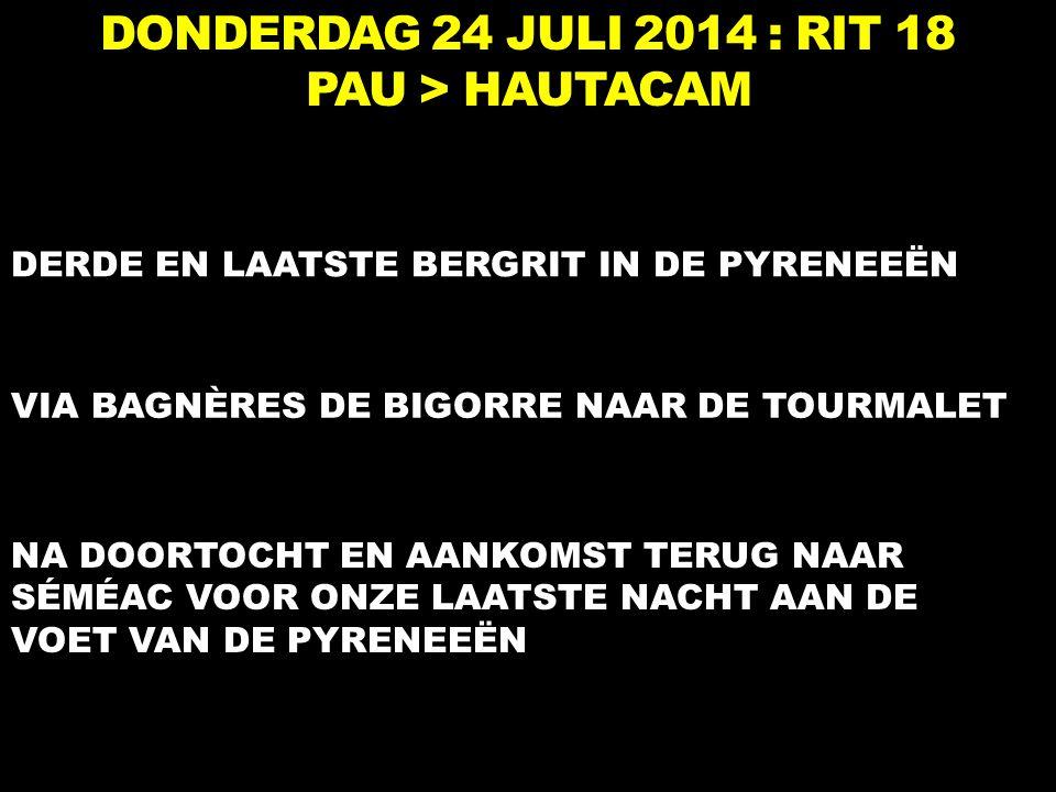 DONDERDAG 24 JULI 2014 : RIT 18 PAU > HAUTACAM DERDE EN LAATSTE BERGRIT IN DE PYRENEEËN VIA BAGNÈRES DE BIGORRE NAAR DE TOURMALET NA DOORTOCHT EN AANKOMST TERUG NAAR SÉMÉAC VOOR ONZE LAATSTE NACHT AAN DE VOET VAN DE PYRENEEËN