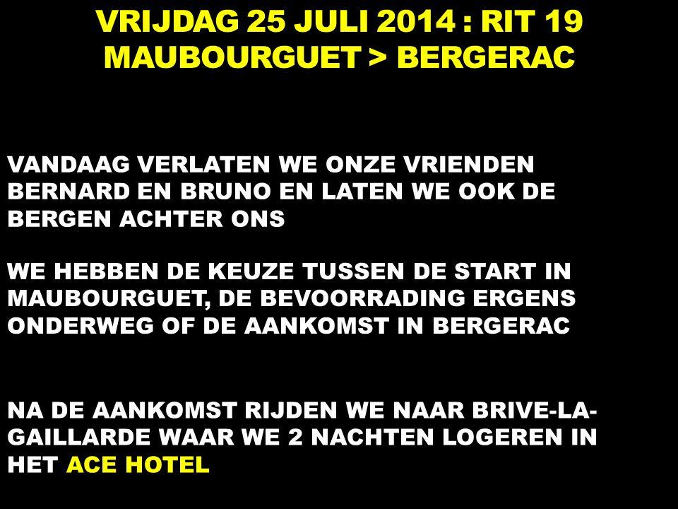 VRIJDAG 25 JULI 2014 : RIT 19 MAUBOURGUET > BERGERAC VANDAAG VERLATEN WE ONZE VRIENDEN BERNARD EN BRUNO EN LATEN WE OOK DE BERGEN ACHTER ONS WE HEBBEN DE KEUZE TUSSEN DE START IN MAUBOURGUET, DE BEVOORRADING ERGENS ONDERWEG OF DE AANKOMST IN BERGERAC NA DE AANKOMST RIJDEN WE NAAR BRIVE-LA- GAILLARDE WAAR WE 2 NACHTEN LOGEREN IN HET ACE HOTEL