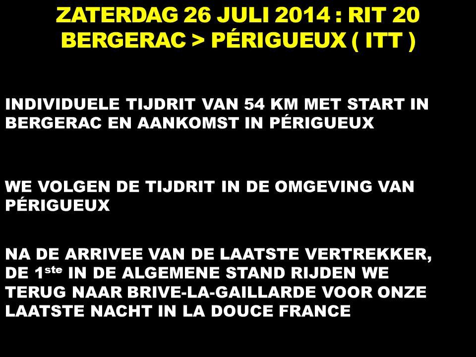 ZATERDAG 26 JULI 2014 : RIT 20 BERGERAC > PÉRIGUEUX ( ITT ) INDIVIDUELE TIJDRIT VAN 54 KM MET START IN BERGERAC EN AANKOMST IN PÉRIGUEUX WE VOLGEN DE TIJDRIT IN DE OMGEVING VAN PÉRIGUEUX NA DE ARRIVEE VAN DE LAATSTE VERTREKKER, DE 1 ste IN DE ALGEMENE STAND RIJDEN WE TERUG NAAR BRIVE-LA-GAILLARDE VOOR ONZE LAATSTE NACHT IN LA DOUCE FRANCE