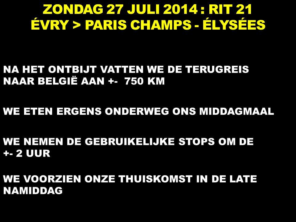 ZONDAG 27 JULI 2014 : RIT 21 ÉVRY > PARIS CHAMPS - ÉLYSÉES NA HET ONTBIJT VATTEN WE DE TERUGREIS NAAR BELGIË AAN +- 750 KM WE NEMEN DE GEBRUIKELIJKE STOPS OM DE +- 2 UUR WE ETEN ERGENS ONDERWEG ONS MIDDAGMAAL WE VOORZIEN ONZE THUISKOMST IN DE LATE NAMIDDAG