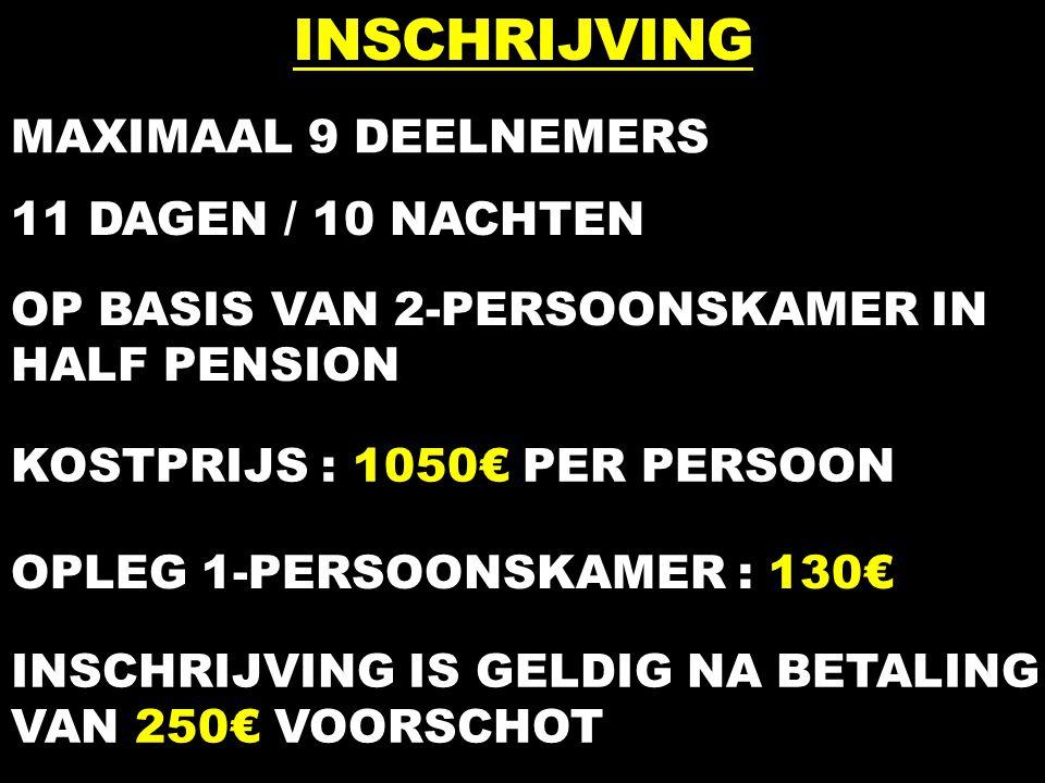 INSCHRIJVING MAXIMAAL 9 DEELNEMERS 11 DAGEN / 10 NACHTEN OP BASIS VAN 2-PERSOONSKAMER IN HALF PENSION KOSTPRIJS : 1050€ PER PERSOON OPLEG 1-PERSOONSKAMER : 130€ INSCHRIJVING IS GELDIG NA BETALING VAN 250€ VOORSCHOT