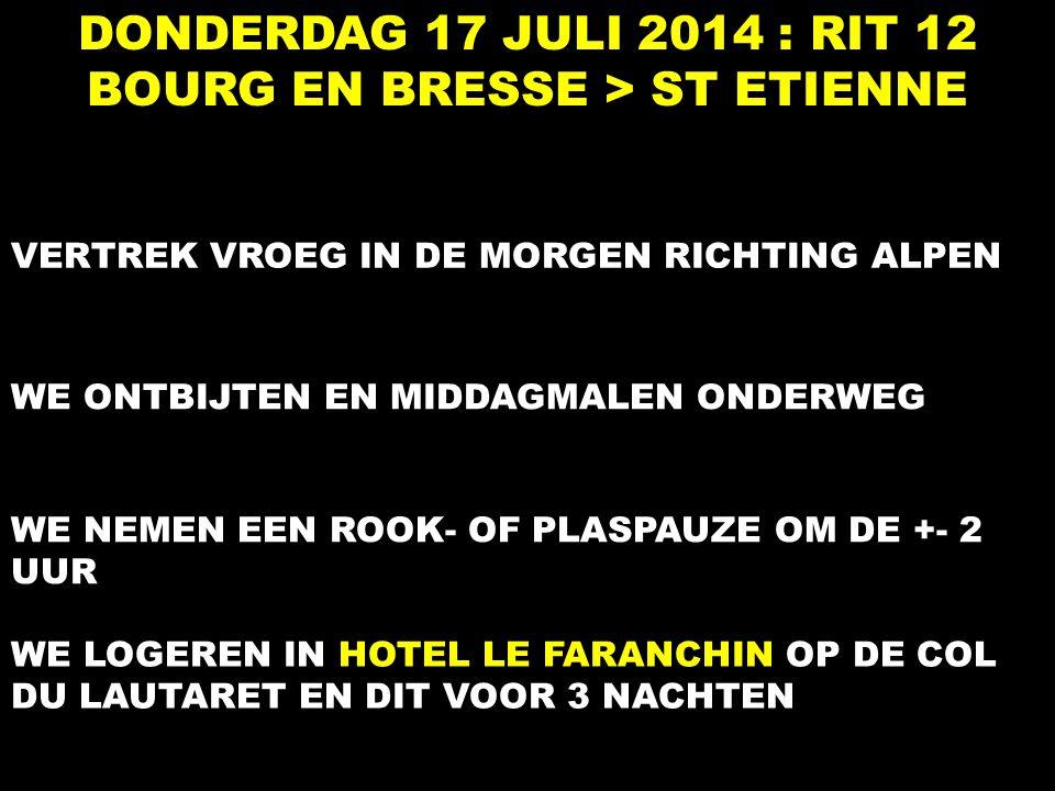 DONDERDAG 17 JULI 2014 : RIT 12 BOURG EN BRESSE > ST ETIENNE VERTREK VROEG IN DE MORGEN RICHTING ALPEN WE ONTBIJTEN EN MIDDAGMALEN ONDERWEG WE NEMEN EEN ROOK- OF PLASPAUZE OM DE +- 2 UUR WE LOGEREN IN HOTEL LE FARANCHIN OP DE COL DU LAUTARET EN DIT VOOR 3 NACHTEN