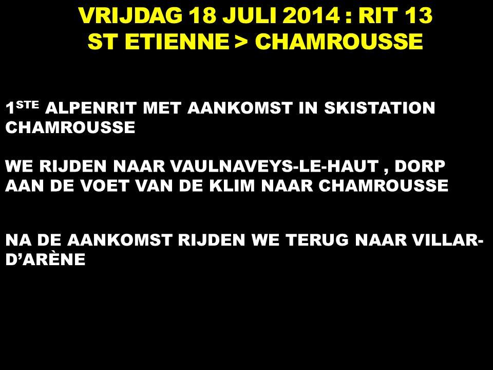VRIJDAG 18 JULI 2014 : RIT 13 ST ETIENNE > CHAMROUSSE 1 STE ALPENRIT MET AANKOMST IN SKISTATION CHAMROUSSE WE RIJDEN NAAR VAULNAVEYS-LE-HAUT, DORP AAN DE VOET VAN DE KLIM NAAR CHAMROUSSE NA DE AANKOMST RIJDEN WE TERUG NAAR VILLAR- D'ARÈNE