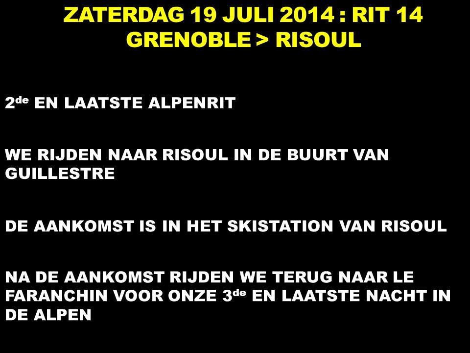 ZATERDAG 19 JULI 2014 : RIT 14 GRENOBLE > RISOUL 2 de EN LAATSTE ALPENRIT WE RIJDEN NAAR RISOUL IN DE BUURT VAN GUILLESTRE DE AANKOMST IS IN HET SKISTATION VAN RISOUL NA DE AANKOMST RIJDEN WE TERUG NAAR LE FARANCHIN VOOR ONZE 3 de EN LAATSTE NACHT IN DE ALPEN