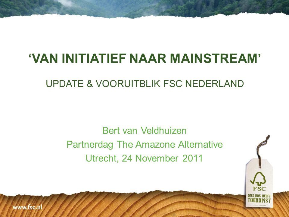 'VAN INITIATIEF NAAR MAINSTREAM' UPDATE & VOORUITBLIK FSC NEDERLAND Bert van Veldhuizen Partnerdag The Amazone Alternative Utrecht, 24 November 2011
