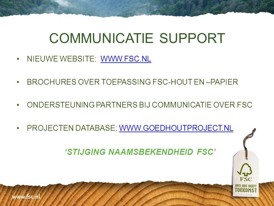•NIEUWE WEBSITE: WWW.FSC.NLSC.NLSC.NL •BROCHURES OVER TOEPASSING FSC-HOUT EN –PAPIER •ONDERSTEUNING PARTNERS BIJ COMMUNICATIE OVER FSC •PROJECTEN DATABASE: WWW.GOEDHOUTPROJECT.NL 'STIJGING NAAMSBEKENDHEID FSC' COMMUNICATIE SUPPORT