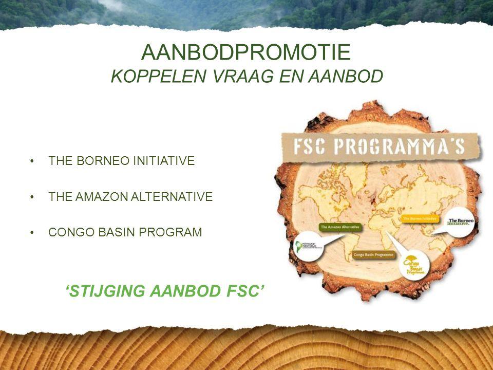 •THE BORNEO INITIATIVE •THE AMAZON ALTERNATIVE •CONGO BASIN PROGRAM AANBODPROMOTIE KOPPELEN VRAAG EN AANBOD 'STIJGING AANBOD FSC'