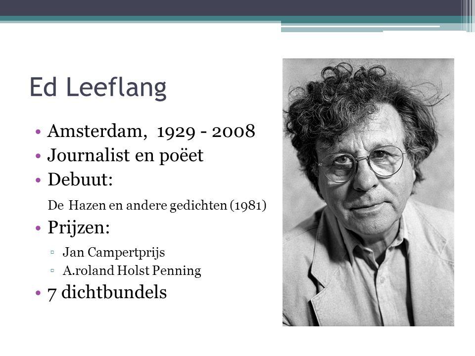 Ed Leeflang •Amsterdam, 1929 - 2008 •Journalist en poëet •Debuut: De Hazen en andere gedichten (1981) •Prijzen: ▫Jan Campertprijs ▫A.roland Holst Penn