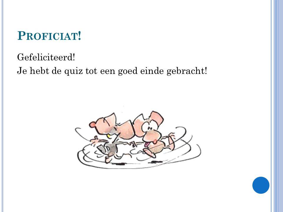 P ROFICIAT ! Gefeliciteerd! Je hebt de quiz tot een goed einde gebracht!