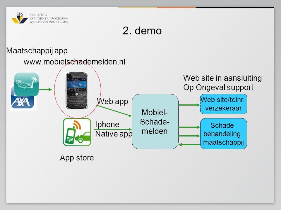 2. demo Mobiel- Schade- melden Web app Iphone Native app Schade behandeling maatschappij Web site/telnr. verzekeraar App store www.mobielschademelden.