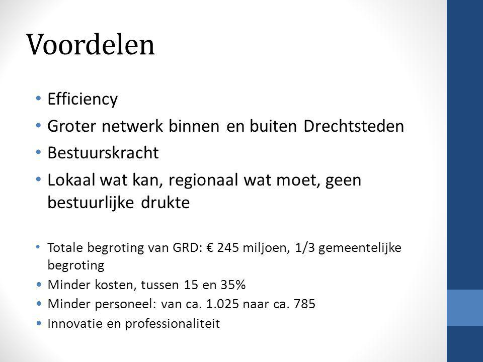 Voordelen • Efficiency • Groter netwerk binnen en buiten Drechtsteden • Bestuurskracht • Lokaal wat kan, regionaal wat moet, geen bestuurlijke drukte • Totale begroting van GRD: € 245 miljoen, 1/3 gemeentelijke begroting •Minder kosten, tussen 15 en 35% •Minder personeel: van ca.