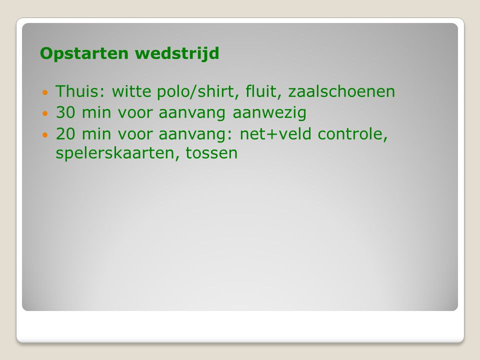 Opstarten wedstrijd  Thuis: witte polo/shirt, fluit, zaalschoenen  30 min voor aanvang aanwezig  20 min voor aanvang: net+veld controle, spelerskaa