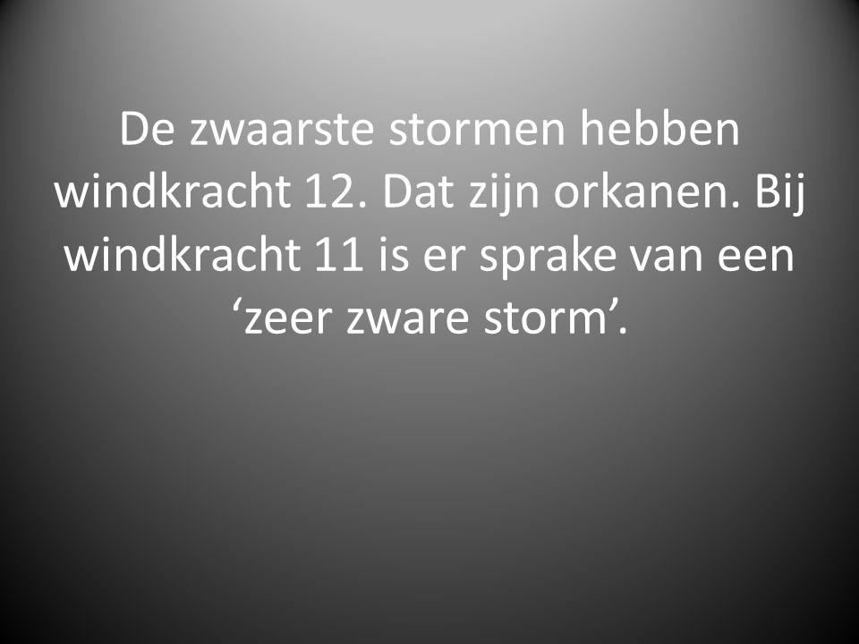 De zwaarste stormen hebben windkracht 12. Dat zijn orkanen. Bij windkracht 11 is er sprake van een 'zeer zware storm'.