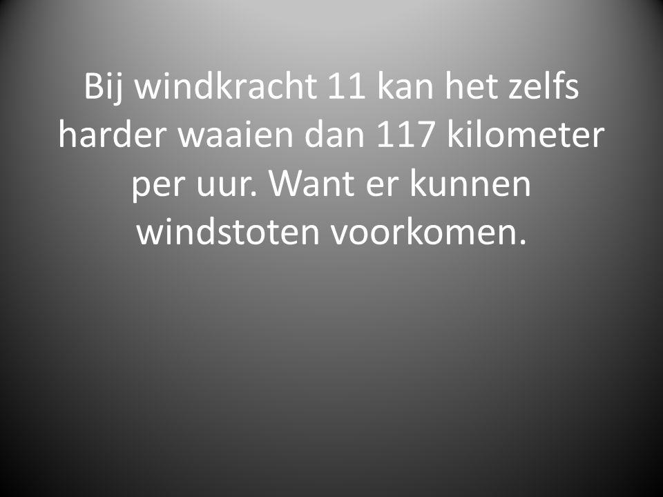 Bij windkracht 11 kan het zelfs harder waaien dan 117 kilometer per uur. Want er kunnen windstoten voorkomen.