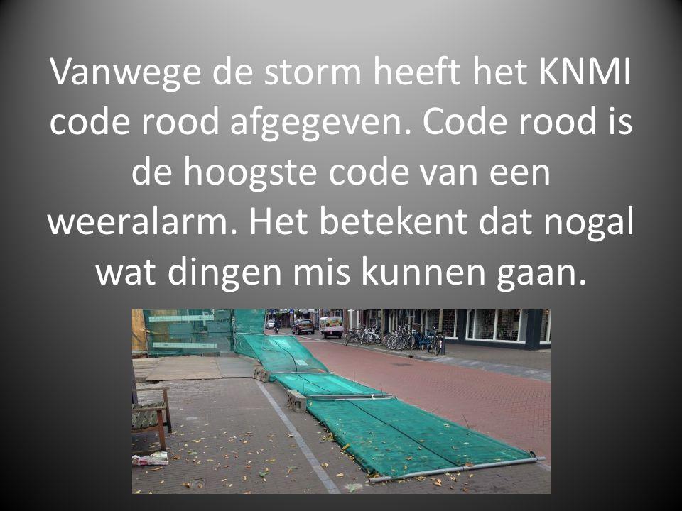 Vanwege de storm heeft het KNMI code rood afgegeven. Code rood is de hoogste code van een weeralarm. Het betekent dat nogal wat dingen mis kunnen gaan