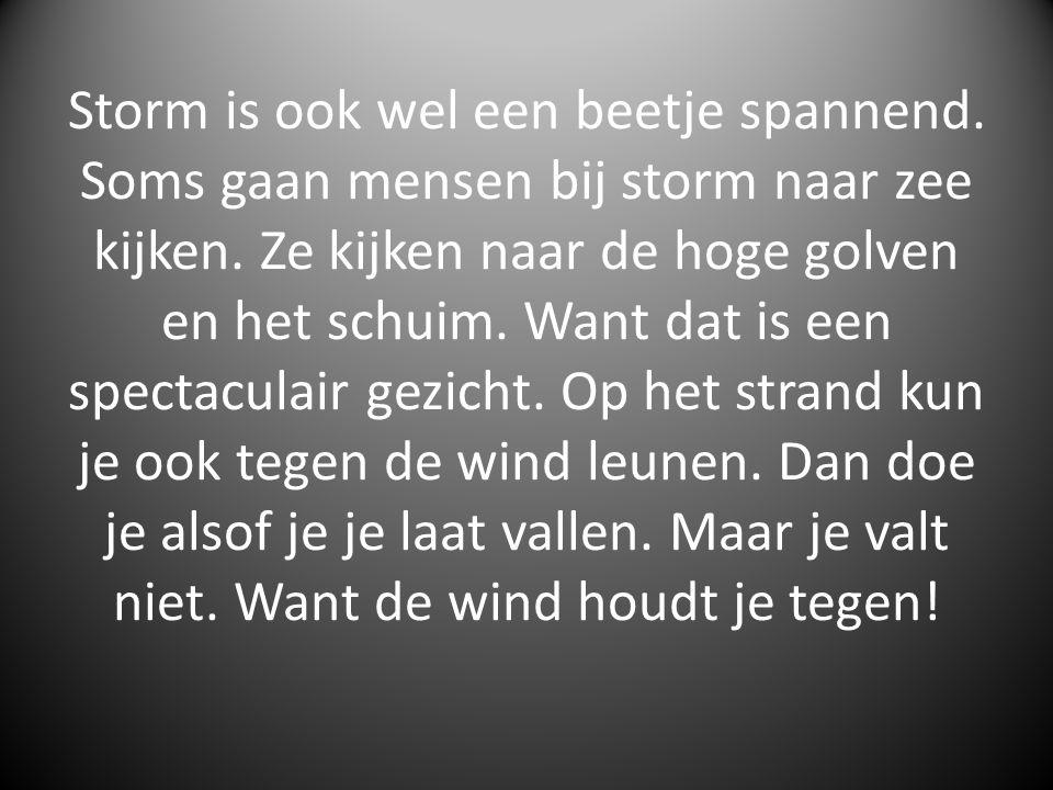 Storm is ook wel een beetje spannend. Soms gaan mensen bij storm naar zee kijken. Ze kijken naar de hoge golven en het schuim. Want dat is een spectac