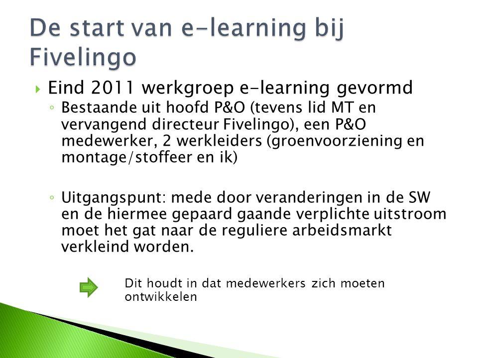  Eind 2011 werkgroep e-learning gevormd ◦ Bestaande uit hoofd P&O (tevens lid MT en vervangend directeur Fivelingo), een P&O medewerker, 2 werkleiders (groenvoorziening en montage/stoffeer en ik) ◦ Uitgangspunt: mede door veranderingen in de SW en de hiermee gepaard gaande verplichte uitstroom moet het gat naar de reguliere arbeidsmarkt verkleind worden.
