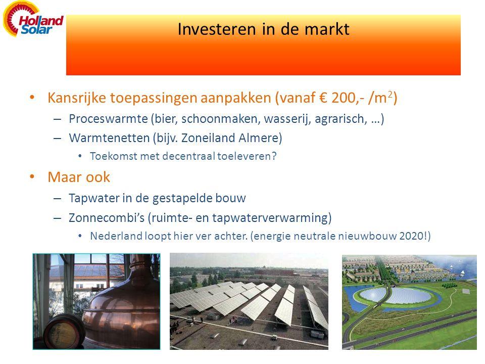 Investeren in de markt • Kansrijke toepassingen aanpakken (vanaf € 200,- /m 2 ) – Proceswarmte (bier, schoonmaken, wasserij, agrarisch, …) – Warmtenetten (bijv.