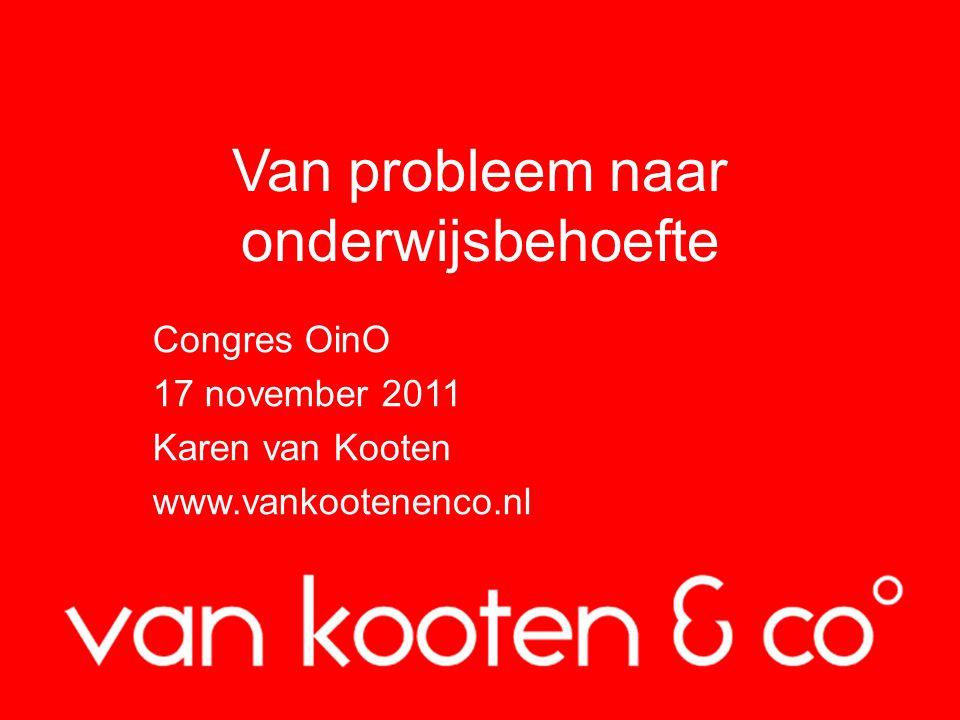 Van probleem naar onderwijsbehoefte Congres OinO 17 november 2011 Karen van Kooten www.vankootenenco.nl