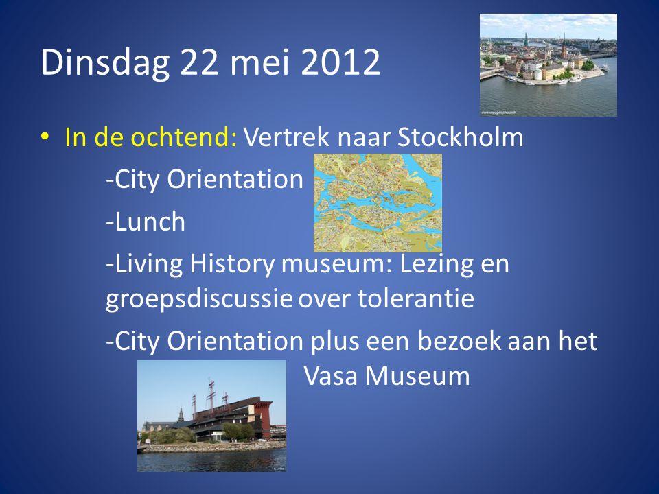 Dinsdag 22 mei 2012 • In de ochtend: Vertrek naar Stockholm -City Orientation -Lunch -Living History museum: Lezing en groepsdiscussie over tolerantie -City Orientation plus een bezoek aan het Vasa Museum