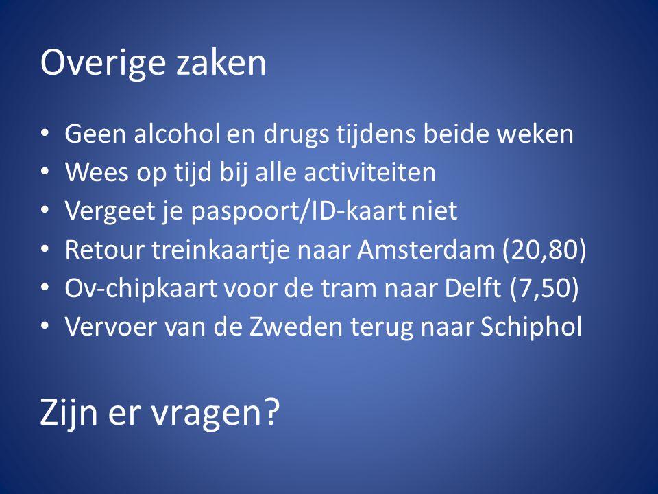 Overige zaken • Geen alcohol en drugs tijdens beide weken • Wees op tijd bij alle activiteiten • Vergeet je paspoort/ID-kaart niet • Retour treinkaartje naar Amsterdam (20,80) • Ov-chipkaart voor de tram naar Delft (7,50) • Vervoer van de Zweden terug naar Schiphol Zijn er vragen