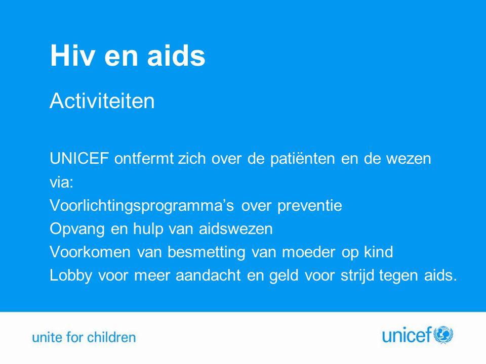 Hiv en aids Activiteiten UNICEF ontfermt zich over de patiënten en de wezen via: Voorlichtingsprogramma's over preventie Opvang en hulp van aidswezen Voorkomen van besmetting van moeder op kind Lobby voor meer aandacht en geld voor strijd tegen aids.
