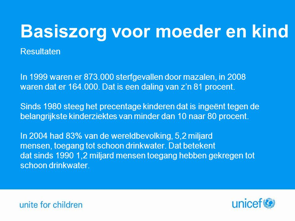 UNICEF, een bijzondere partner UNICEF: Opereert wereldwijd Heeft een goede reputatie Is internationaal bekend en erkend Is een gesprekspartner op alle niveaus Ondersteunt concrete projecten Zorgt voor een daadwerkelijke en duurzame verbetering van de situatie van kinderen