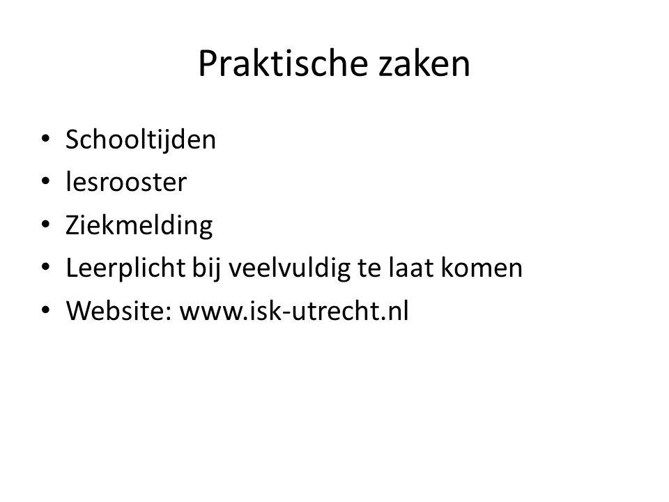 Praktische zaken • Schooltijden • lesrooster • Ziekmelding • Leerplicht bij veelvuldig te laat komen • Website: www.isk-utrecht.nl