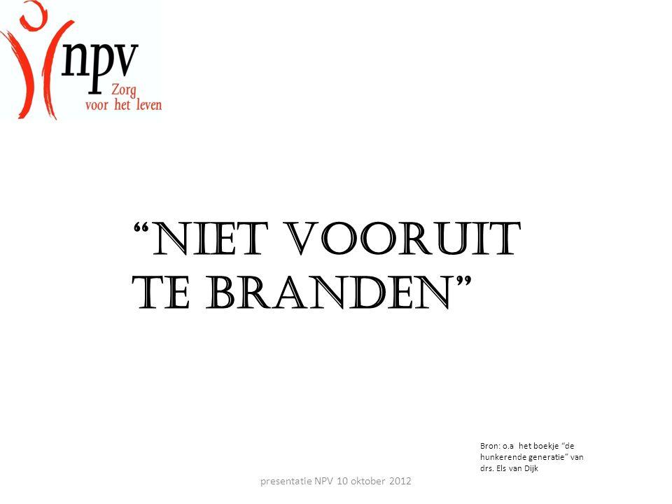 presentatie NPV 10 oktober 2012 Niet vooruit te branden Bron: o.a het boekje de hunkerende generatie van drs.