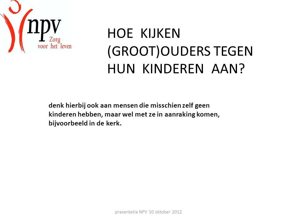 presentatie NPV 10 oktober 2012 HOE KIJKEN (GROOT)OUDERS TEGEN HUN KINDEREN AAN.