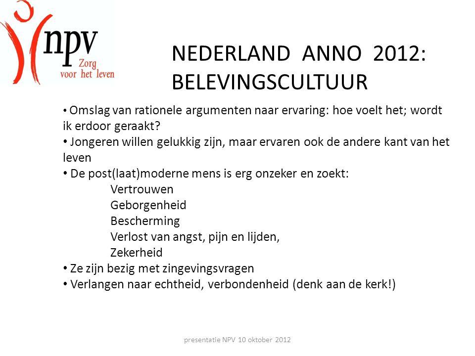 presentatie NPV 10 oktober 2012 NEDERLAND ANNO 2012: BELEVINGSCULTUUR • Omslag van rationele argumenten naar ervaring: hoe voelt het; wordt ik erdoor geraakt.